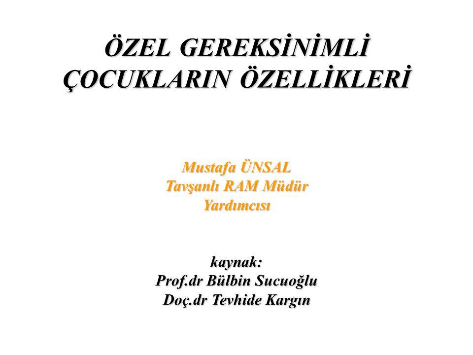ÖZEL GEREKSİNİMLİ ÇOCUKLARIN ÖZELLİKLERİ Mustafa ÜNSAL Tavşanlı RAM Müdür Yardımcısı kaynak: Prof.dr Bülbin Sucuoğlu Doç.dr Tevhide Kargın