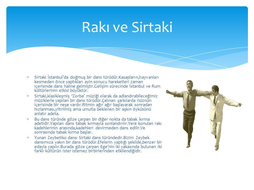  Sirtaki İstanbul'da doğmuş bir dans türüdür.Kasapların,hayvanları kesmeden önce yaptıkları ayin sonucu hareketleri zaman içerisinde dans haline gelm