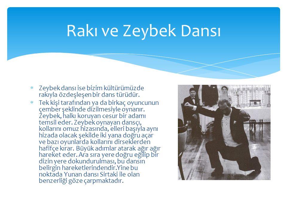  Zeybek dansı ise bizim kültürümüzde rakıyla özdeşleşen bir dans türüdür.  Tek kişi tarafından ya da birkaç oyuncunun çember şeklinde dizilmesiyle o