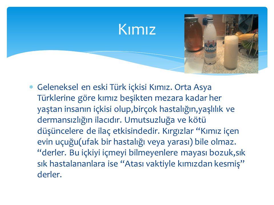  Geleneksel en eski Türk içkisi Kımız. Orta Asya Türklerine göre kımız beşikten mezara kadar her yaştan insanın içkisi olup,birçok hastalığın,yaşlılı