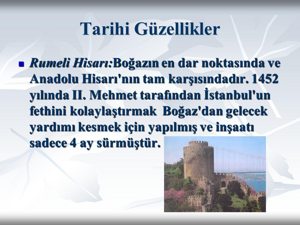 Tarihi Güzellikler Rumeli Hisarı:Boğazın en dar noktasında ve Anadolu Hisarı'nın tam karşısındadır. 1452 yılında II. Mehmet tarafından İstanbul'un fet