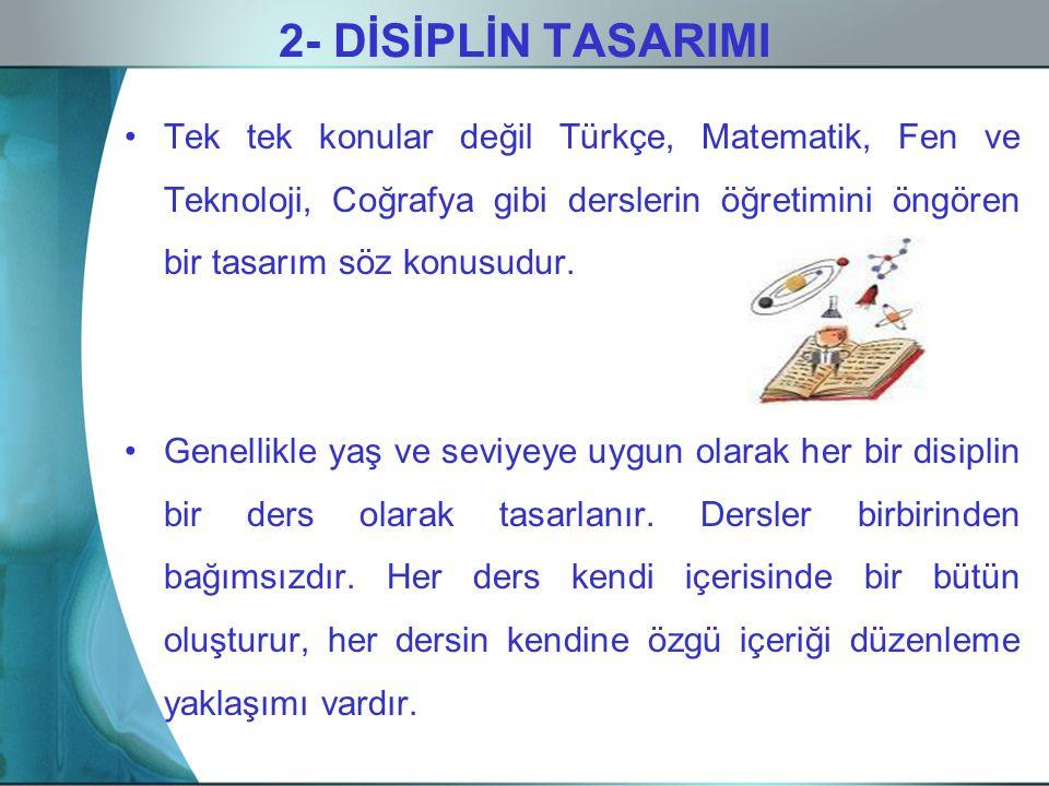 2- DİSİPLİN TASARIMI Tek tek konular değil Türkçe, Matematik, Fen ve Teknoloji, Coğrafya gibi derslerin öğretimini öngören bir tasarım söz konusudur.