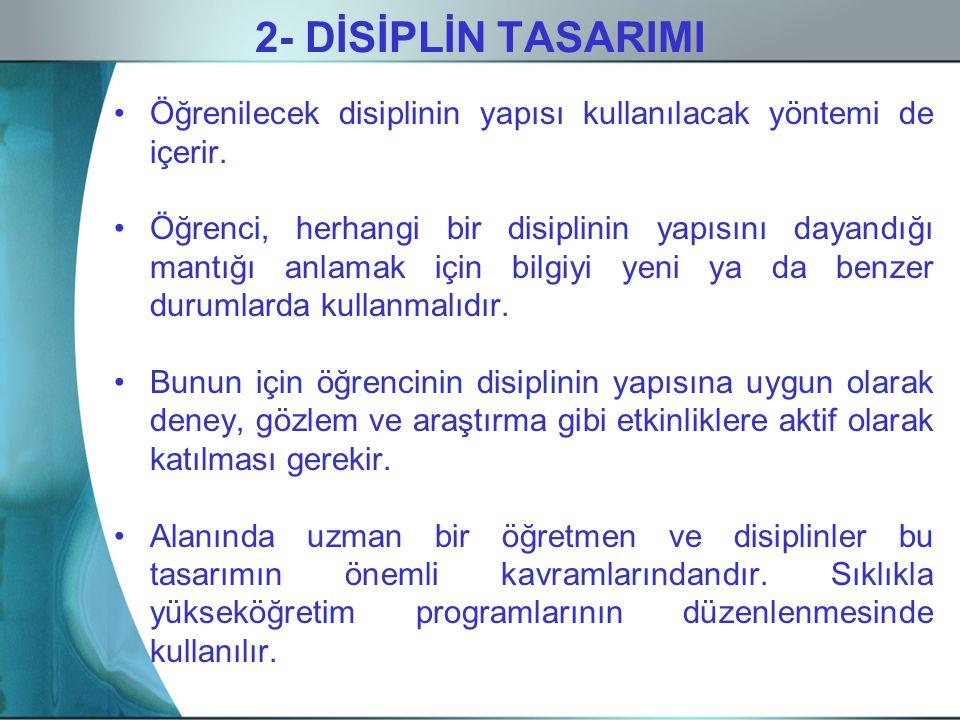 2- DİSİPLİN TASARIMI Öğrenilecek disiplinin yapısı kullanılacak yöntemi de içerir. Öğrenci, herhangi bir disiplinin yapısını dayandığı mantığı anlamak