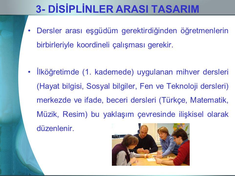 3- DİSİPLİNLER ARASI TASARIM Dersler arası eşgüdüm gerektirdiğinden öğretmenlerin birbirleriyle koordineli çalışması gerekir. İlköğretimde (1. kademed