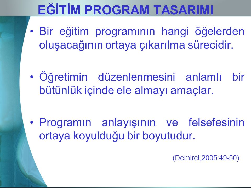 EĞİTİM PROGRAM TASARIMI Bir eğitim programının hangi öğelerden oluşacağının ortaya çıkarılma sürecidir. Öğretimin düzenlenmesini anlamlı bir bütünlük