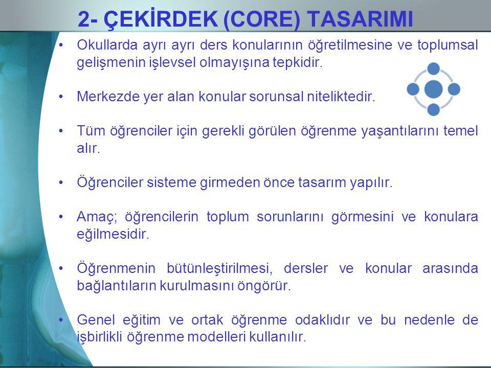 2- ÇEKİRDEK (CORE) TASARIMI Okullarda ayrı ayrı ders konularının öğretilmesine ve toplumsal gelişmenin işlevsel olmayışına tepkidir. Merkezde yer alan