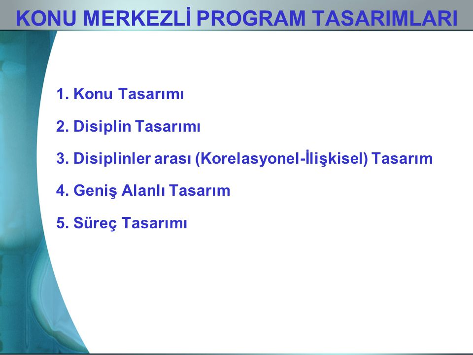 KONU MERKEZLİ PROGRAM TASARIMLARI 1. Konu Tasarımı 2. Disiplin Tasarımı 3. Disiplinler arası (Korelasyonel-İlişkisel) Tasarım 4. Geniş Alanlı Tasarım