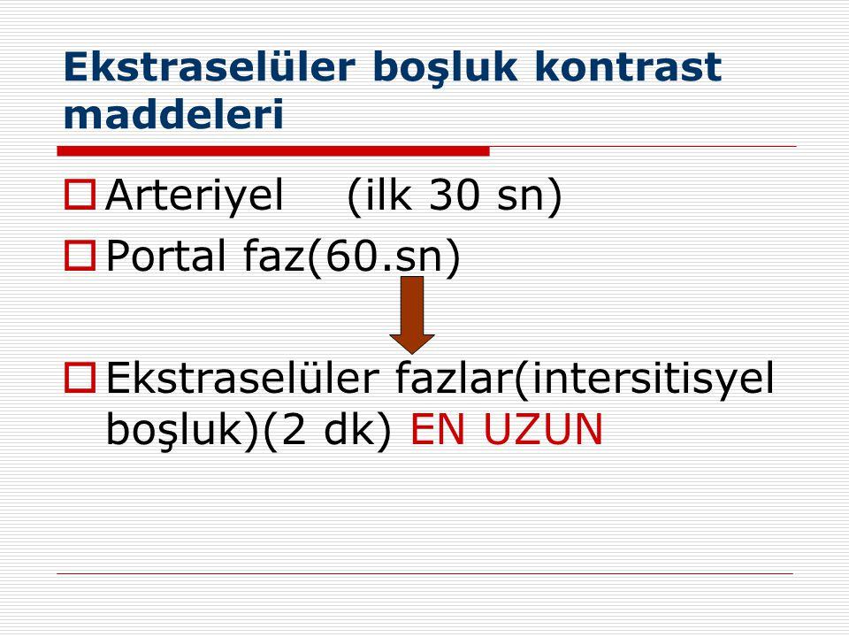 Ekstraselüler boşluk kontrast maddeleri  Arteriyel (ilk 30 sn)  Portal faz(60.sn)  Ekstraselüler fazlar(intersitisyel boşluk)(2 dk) EN UZUN