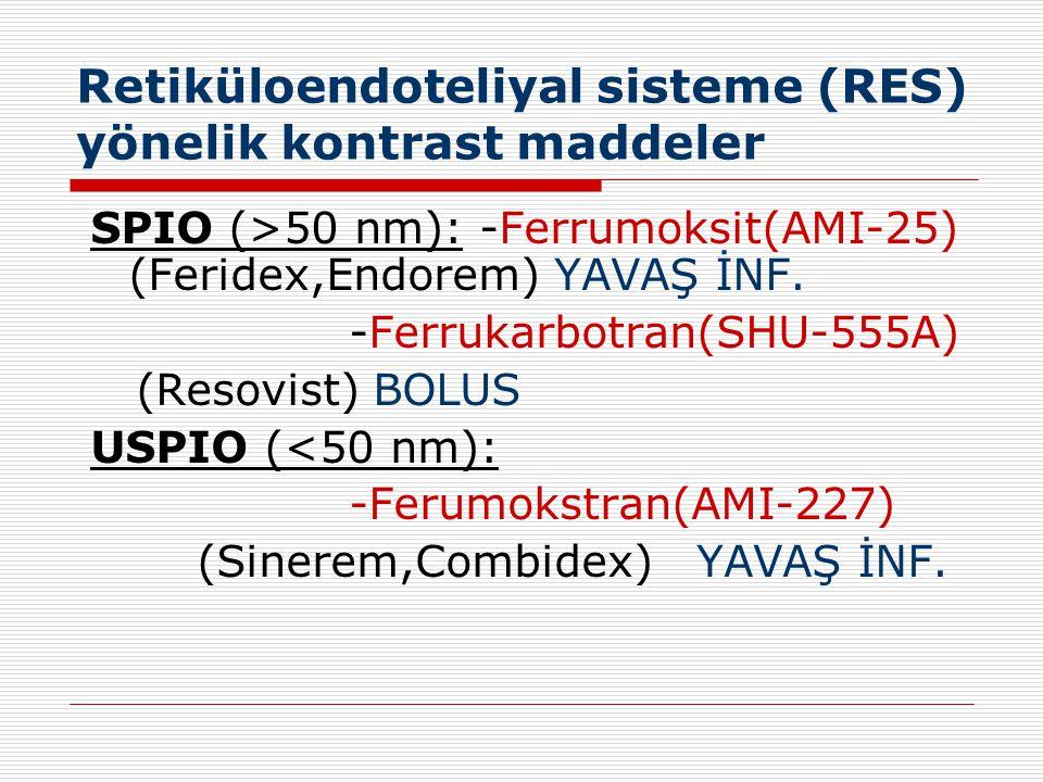 Retiküloendoteliyal sisteme (RES) yönelik kontrast maddeler SPIO (>50 nm): -Ferrumoksit(AMI-25) (Feridex,Endorem) YAVAŞ İNF. -Ferrukarbotran(SHU-555A)