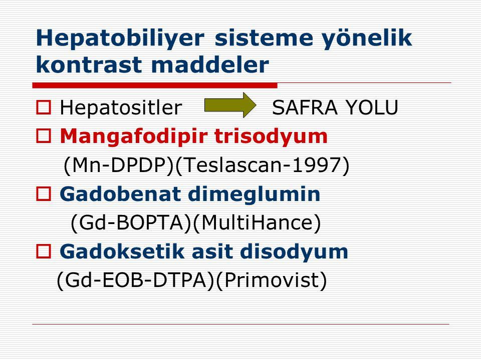 Hepatobiliyer sisteme yönelik kontrast maddeler  Hepatositler SAFRA YOLU  Mangafodipir trisodyum (Mn-DPDP)(Teslascan-1997)  Gadobenat dimeglumin (G