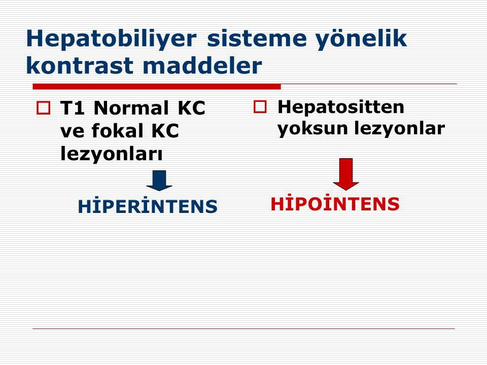 Hepatobiliyer sisteme yönelik kontrast maddeler  T1 Normal KC ve fokal KC lezyonları HİPERİNTENS  Hepatositten yoksun lezyonlar HİPOİNTENS