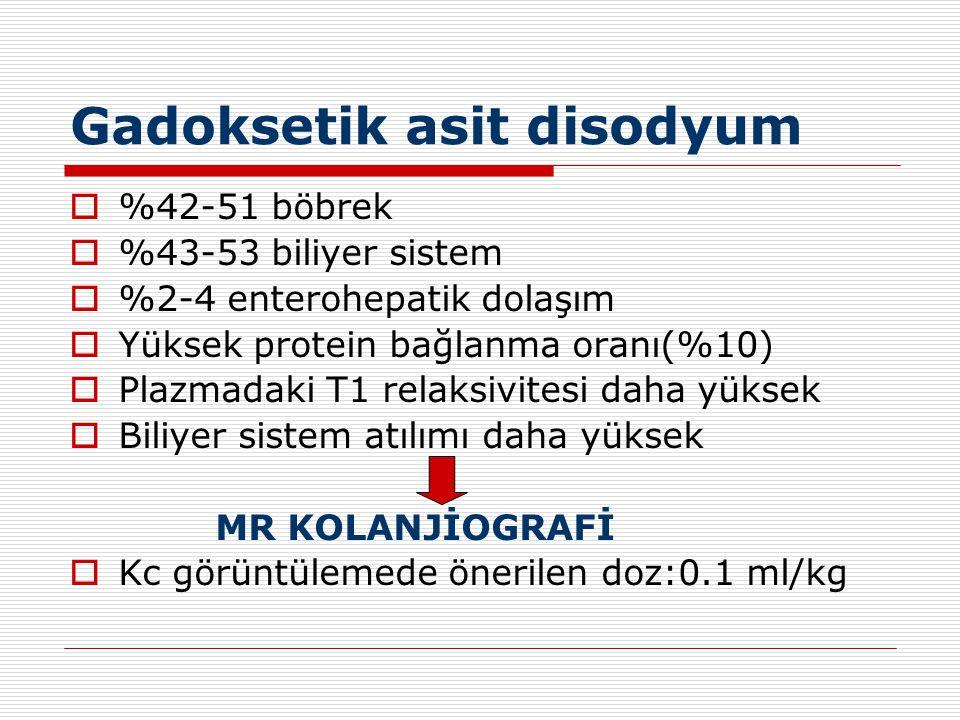 Gadoksetik asit disodyum  %42-51 böbrek  %43-53 biliyer sistem  %2-4 enterohepatik dolaşım  Yüksek protein bağlanma oranı(%10)  Plazmadaki T1 rel