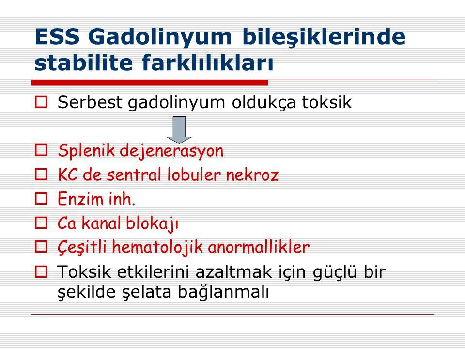 ESS Gadolinyum bileşiklerinde stabilite farklılıkları  Serbest gadolinyum oldukça toksik  Splenik dejenerasyon  KC de sentral lobuler nekroz  Enzi