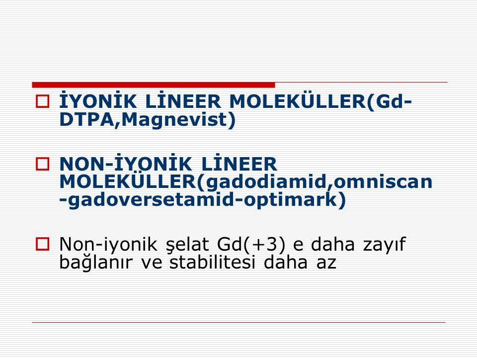  İYONİK LİNEER MOLEKÜLLER(Gd- DTPA,Magnevist)  NON-İYONİK LİNEER MOLEKÜLLER(gadodiamid,omniscan -gadoversetamid-optimark)  Non-iyonik şelat Gd(+3)