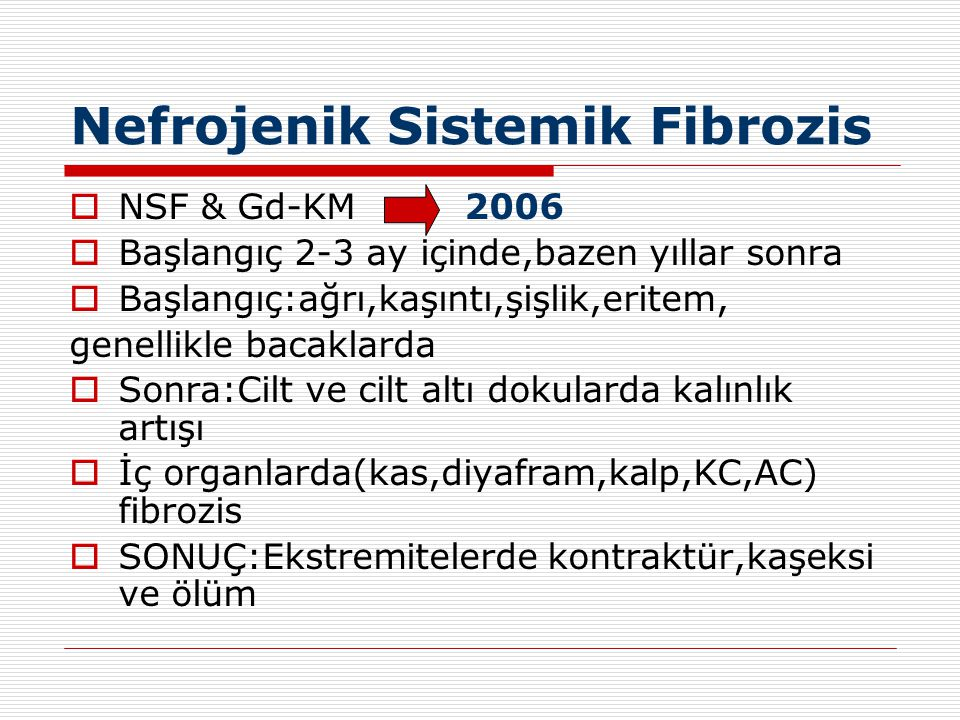Nefrojenik Sistemik Fibrozis  NSF & Gd-KM 2006  Başlangıç 2-3 ay içinde,bazen yıllar sonra  Başlangıç:ağrı,kaşıntı,şişlik,eritem, genellikle bacakl