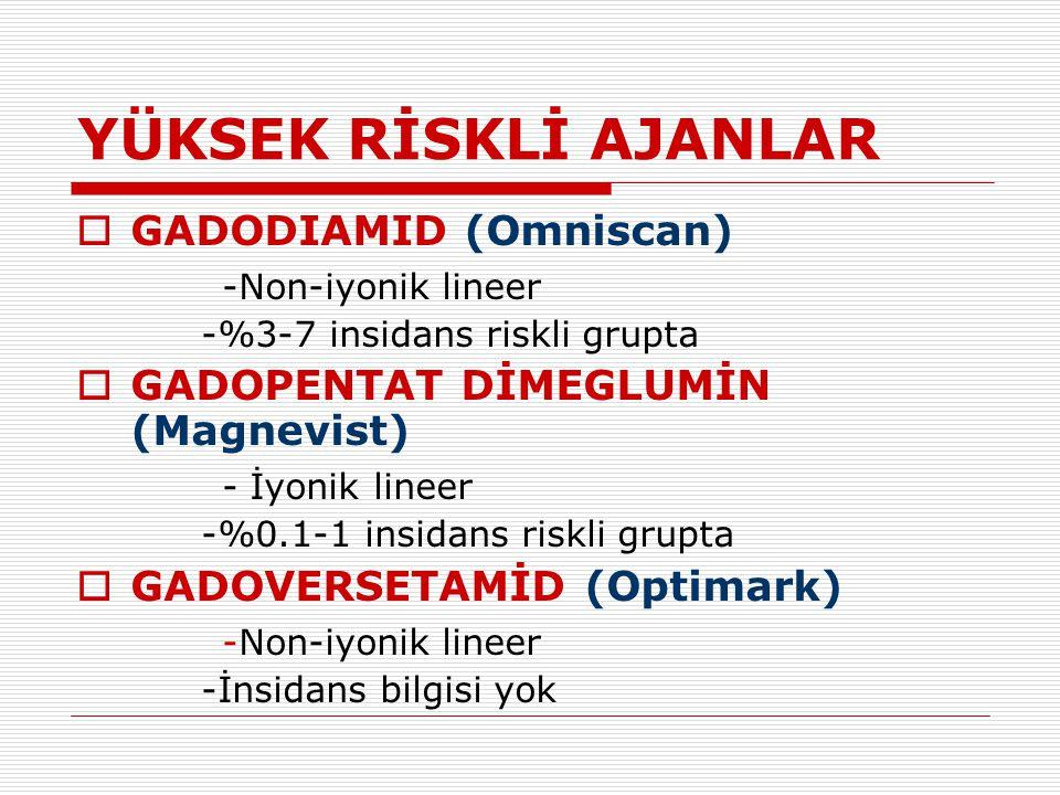 YÜKSEK RİSKLİ AJANLAR  GADODIAMID (Omniscan) -Non-iyonik lineer -%3-7 insidans riskli grupta  GADOPENTAT DİMEGLUMİN (Magnevist) - İyonik lineer -%0.