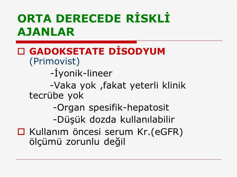 ORTA DERECEDE RİSKLİ AJANLAR  GADOKSETATE DİSODYUM (Primovist) -İyonik-lineer -Vaka yok,fakat yeterli klinik tecrübe yok -Organ spesifik-hepatosit -D