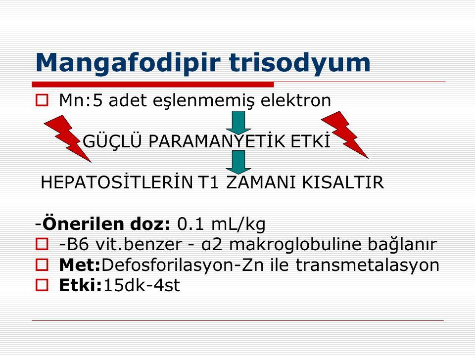 Mangafodipir trisodyum  Mn:5 adet eşlenmemiş elektron GÜÇLÜ PARAMANYETİK ETKİ HEPATOSİTLERİN T1 ZAMANI KISALTIR -Önerilen doz: 0.1 mL/kg  -B6 vit.be