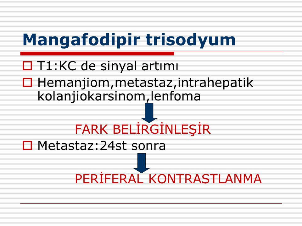 Mangafodipir trisodyum  T1:KC de sinyal artımı  Hemanjiom,metastaz,intrahepatik kolanjiokarsinom,lenfoma FARK BELİRGİNLEŞİR  Metastaz:24st sonra PE