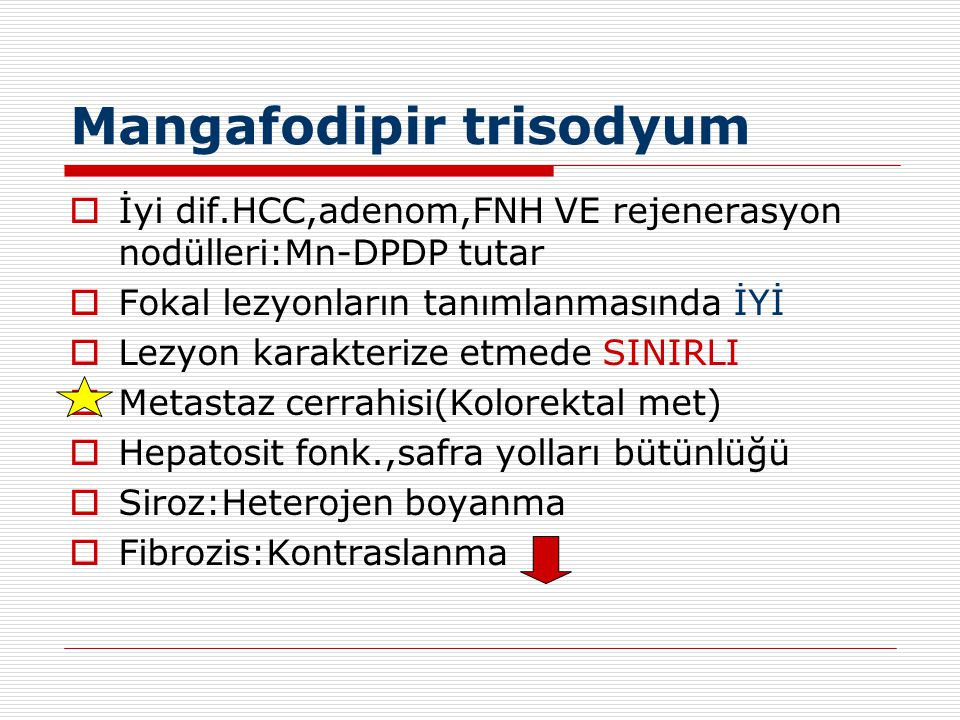 Mangafodipir trisodyum  İyi dif.HCC,adenom,FNH VE rejenerasyon nodülleri:Mn-DPDP tutar  Fokal lezyonların tanımlanmasında İYİ  Lezyon karakterize e