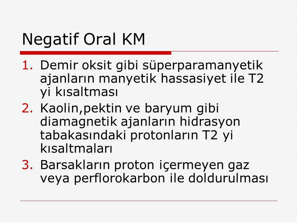 Negatif Oral KM 1.Demir oksit gibi süperparamanyetik ajanların manyetik hassasiyet ile T2 yi kısaltması 2.Kaolin,pektin ve baryum gibi diamagnetik aja