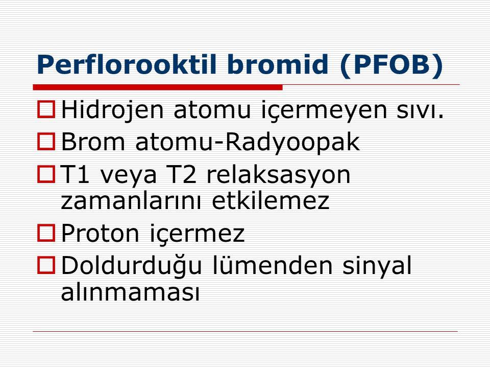 Perflorooktil bromid (PFOB)  Hidrojen atomu içermeyen sıvı.  Brom atomu-Radyoopak  T1 veya T2 relaksasyon zamanlarını etkilemez  Proton içermez 