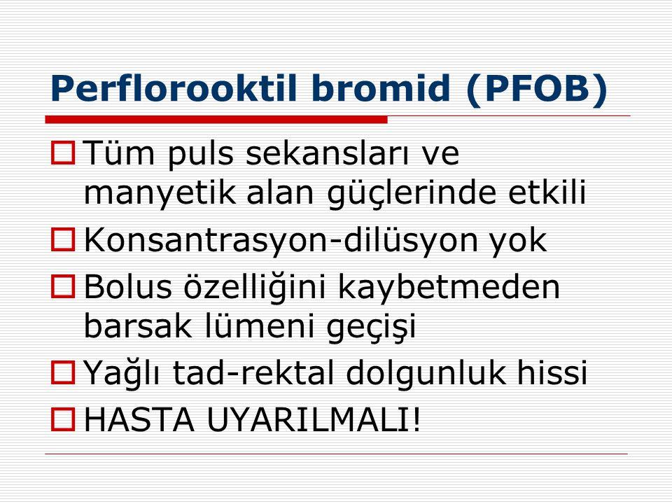 Perflorooktil bromid (PFOB)  Tüm puls sekansları ve manyetik alan güçlerinde etkili  Konsantrasyon-dilüsyon yok  Bolus özelliğini kaybetmeden barsa