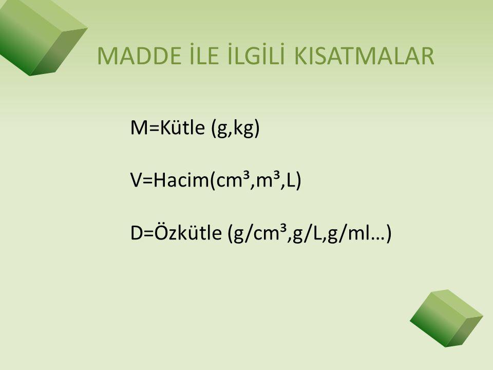 MADDE İLE İLGİLİ KISATMALAR M=Kütle (g,kg) V=Hacim(cm³,m³,L) D=Özkütle (g/cm³,g/L,g/ml…)
