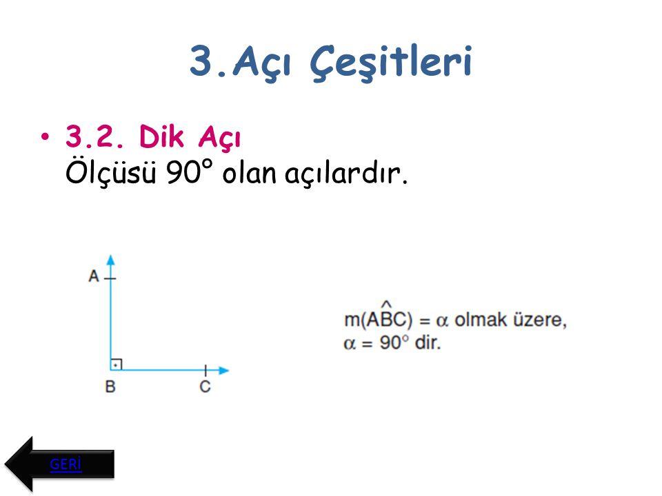 3.Açı Çeşitleri 3.3. Geniş Açı Ölçüsü 90° ile 180° arasında olan açılardır. GERİ
