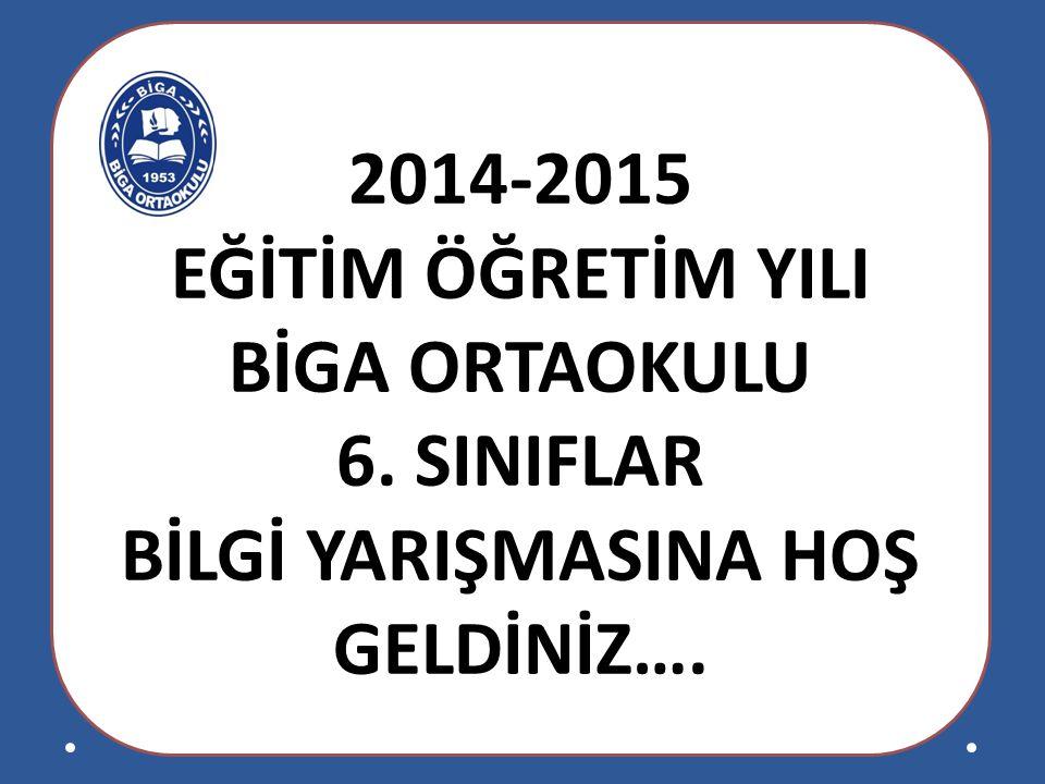 2014-2015 EĞİTİM ÖĞRETİM YILI BİGA ORTAOKULU 6. SINIFLAR BİLGİ YARIŞMASINA HOŞ GELDİNİZ….