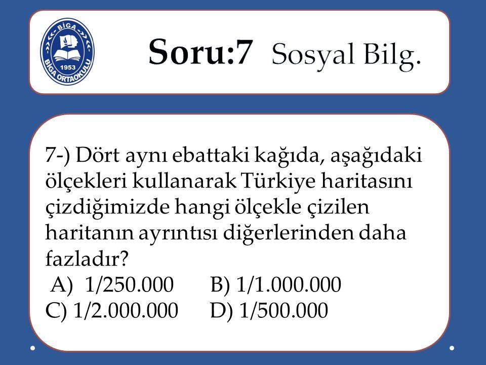 7-) Dört aynı ebattaki kağıda, aşağıdaki ölçekleri kullanarak Türkiye haritasını çizdiğimizde hangi ölçekle çizilen haritanın ayrıntısı diğerlerinden