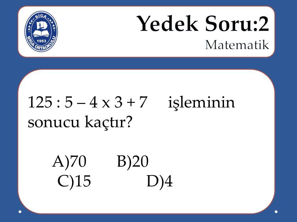 125 : 5 – 4 x 3 + 7 işleminin sonucu kaçtır? A)70B)20 C)15D)4