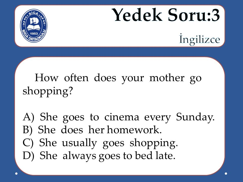 How often does your mother go shopping.A) She goes to cinema every Sunday.