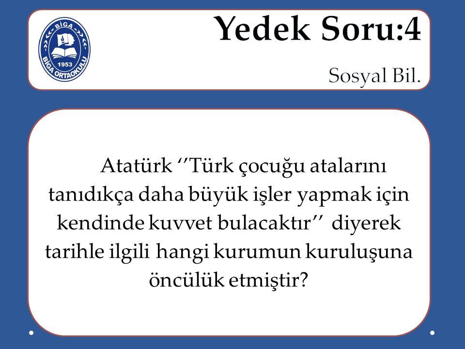 Atatürk ''Türk çocuğu atalarını tanıdıkça daha büyük işler yapmak için kendinde kuvvet bulacaktır'' diyerek tarihle ilgili hangi kurumun kuruluşuna ön