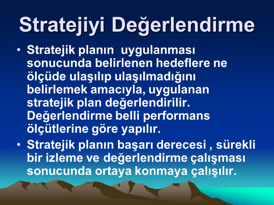 Stratejiyi Değerlendirme Stratejik planın uygulanması sonucunda belirlenen hedeflere ne ölçüde ulaşılıp ulaşılmadığını belirlemek amacıyla, uygulanan stratejik plan değerlendirilir.