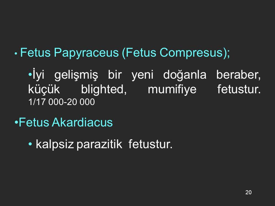 20 Fetus Papyraceus (Fetus Compresus); İyi gelişmiş bir yeni doğanla beraber, küçük blighted, mumifiye fetustur. 1/17 000-20 000 Fetus Akardiacus kalp