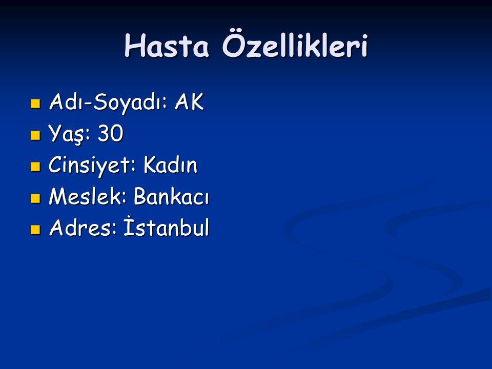 Hasta Özellikleri Adı-Soyadı: AK Adı-Soyadı: AK Yaş: 30 Yaş: 30 Cinsiyet: Kadın Cinsiyet: Kadın Meslek: Bankacı Meslek: Bankacı Adres: İstanbul Adres: İstanbul