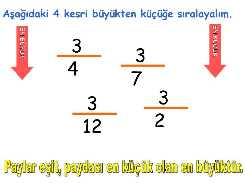 3 4 Aşağıdaki 4 kesri büyükten küçüğe sıralayalım. EN BÜYÜK EN KÜÇÜK 3 7 3 12 3 2