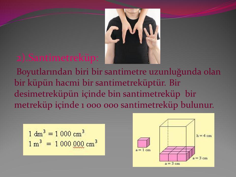 2).Santimetreküp: Boyutlarından biri bir santimetre uzunluğunda olan bir küpün hacmi bir santimetreküptür.