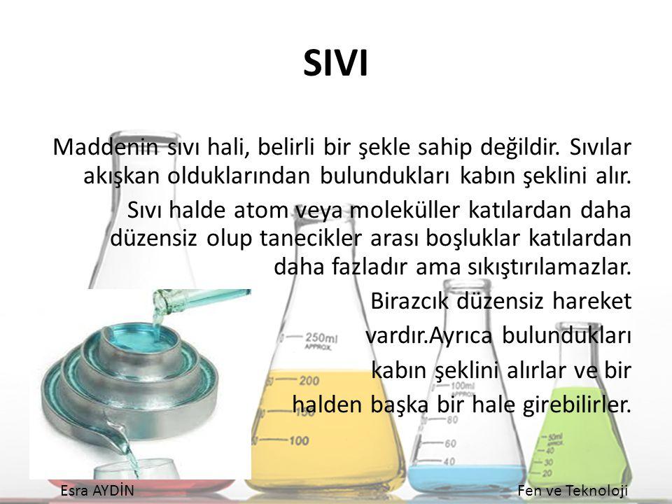 Esra AYDİNFen ve Teknoloji SIVI Maddenin sıvı hali, belirli bir şekle sahip değildir. Sıvılar akışkan olduklarından bulundukları kabın şeklini alır. S
