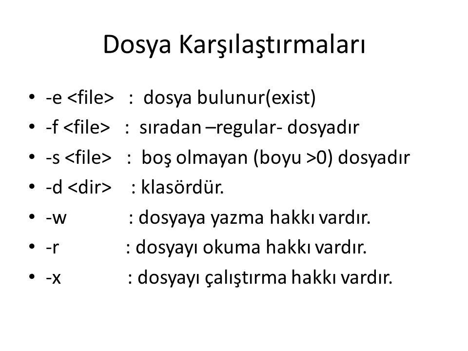 Dosya Karşılaştırmaları -e : dosya bulunur(exist) -f : sıradan –regular- dosyadır -s : boş olmayan (boyu >0) dosyadır -d : klasördür. -w : dosyaya yaz