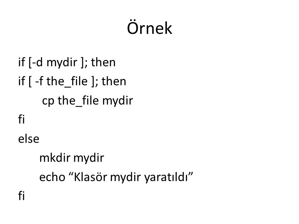 """Örnek if [-d mydir ]; then if [ -f the_file ]; then cp the_file mydir fi else mkdir mydir echo """"Klasör mydir yaratıldı"""" fi"""