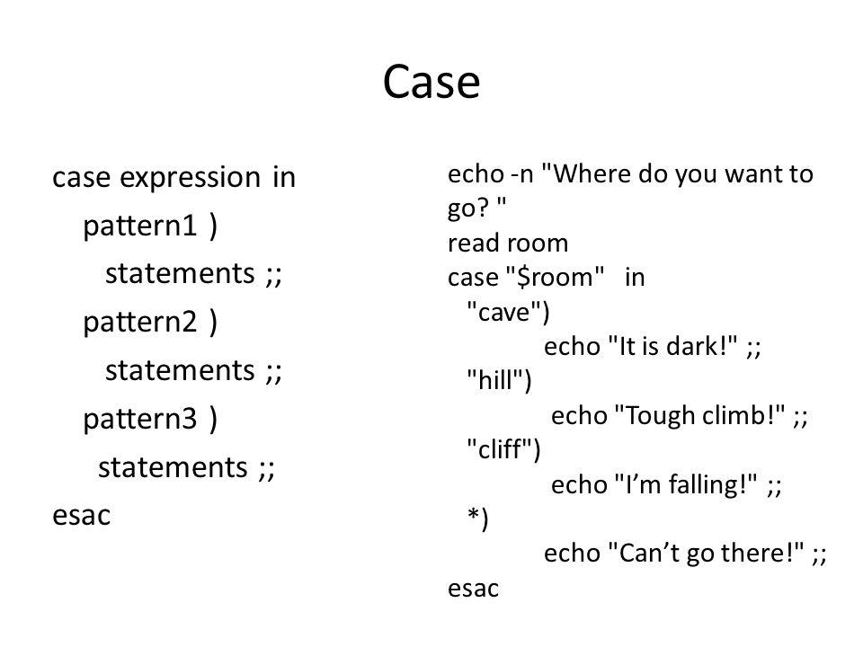Case case expression in pattern1 ) statements ;; pattern2 ) statements ;; pattern3 ) statements ;; esac echo -n