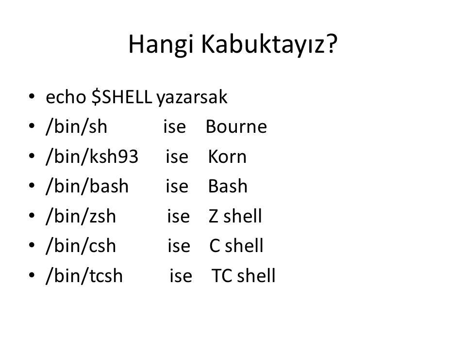 Hangi Kabuktayız? echo $SHELL yazarsak /bin/sh ise Bourne /bin/ksh93 ise Korn /bin/bash ise Bash /bin/zsh ise Z shell /bin/csh ise C shell /bin/tcsh i