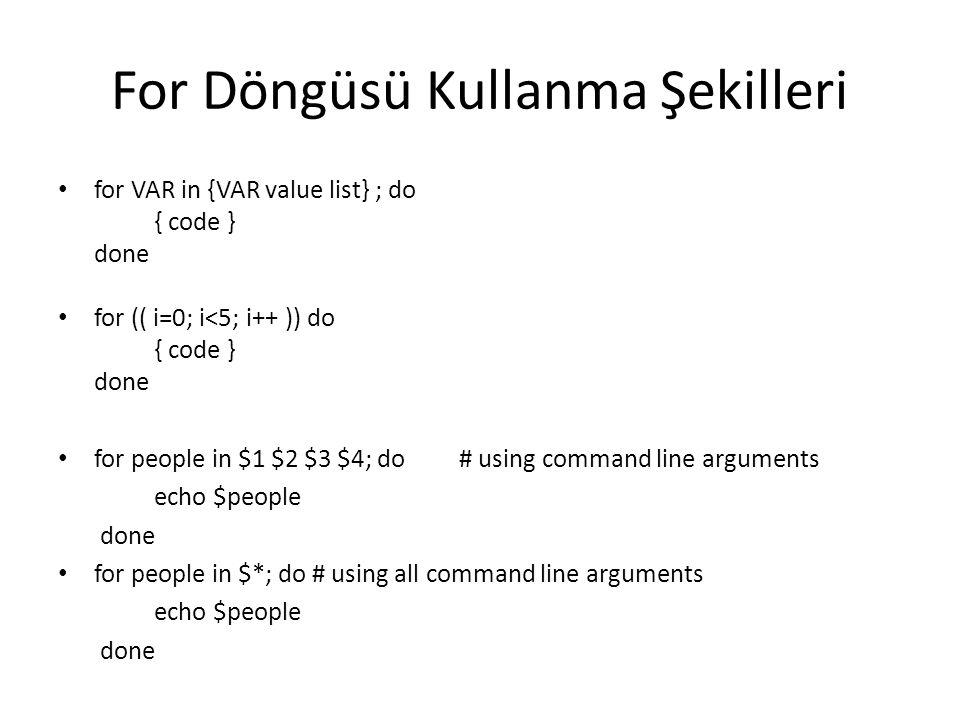 For Döngüsü Kullanma Şekilleri for VAR in {VAR value list} ; do { code } done for (( i=0; i<5; i++ )) do { code } done for people in $1 $2 $3 $4; do #