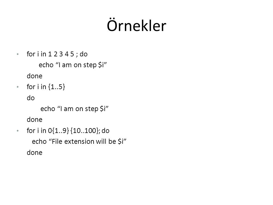"Örnekler for i in 1 2 3 4 5 ; do echo ""I am on step $i"" done for i in {1..5} do echo ""I am on step $i"" done for i in 0{1..9} {10..100}; do echo ""File"