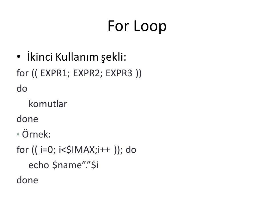 """For Loop İkinci Kullanım şekli: for (( EXPR1; EXPR2; EXPR3 )) do komutlar done Örnek: for (( i=0; i<$IMAX;i++ )); do echo $name"""".""""$i done"""