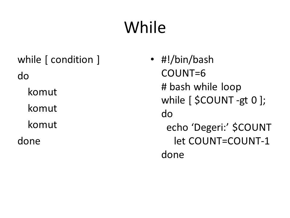 While while [ condition ] do komut done #!/bin/bash COUNT=6 # bash while loop while [ $COUNT -gt 0 ]; do echo 'Degeri:' $COUNT let COUNT=COUNT-1 done