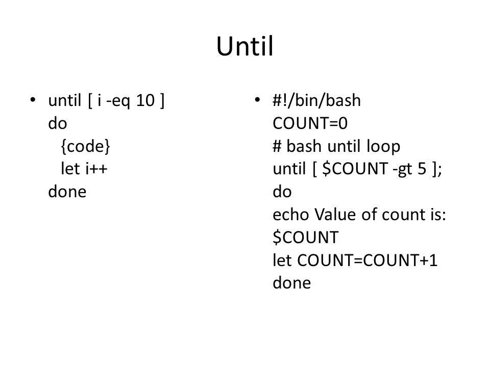 Until until [ i -eq 10 ] do {code} let i++ done #!/bin/bash COUNT=0 # bash until loop until [ $COUNT -gt 5 ]; do echo Value of count is: $COUNT let CO