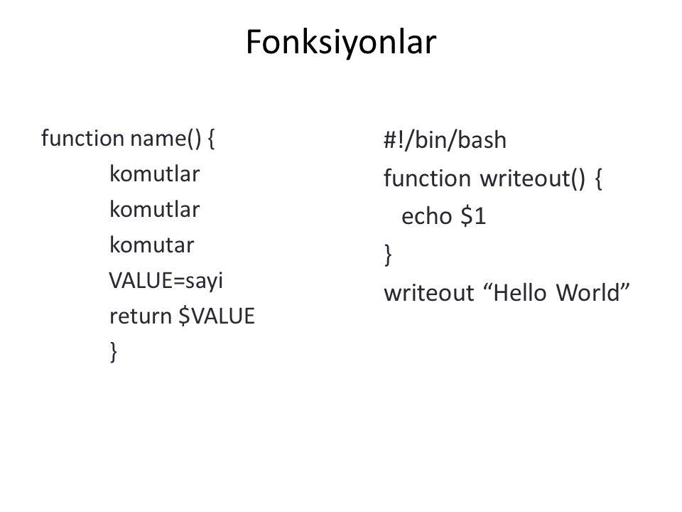 "Fonksiyonlar function name() { komutlar komutar VALUE=sayi return $VALUE } #!/bin/bash function writeout() { echo $1 } writeout ""Hello World"""